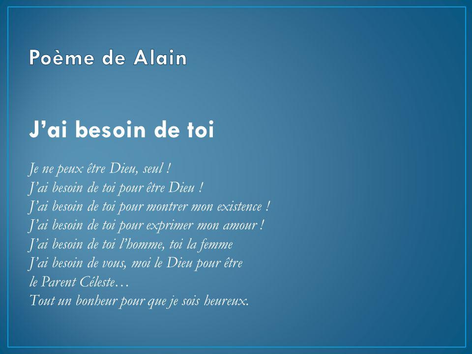 J'ai besoin de toi Poème de Alain Je ne peux être Dieu, seul !