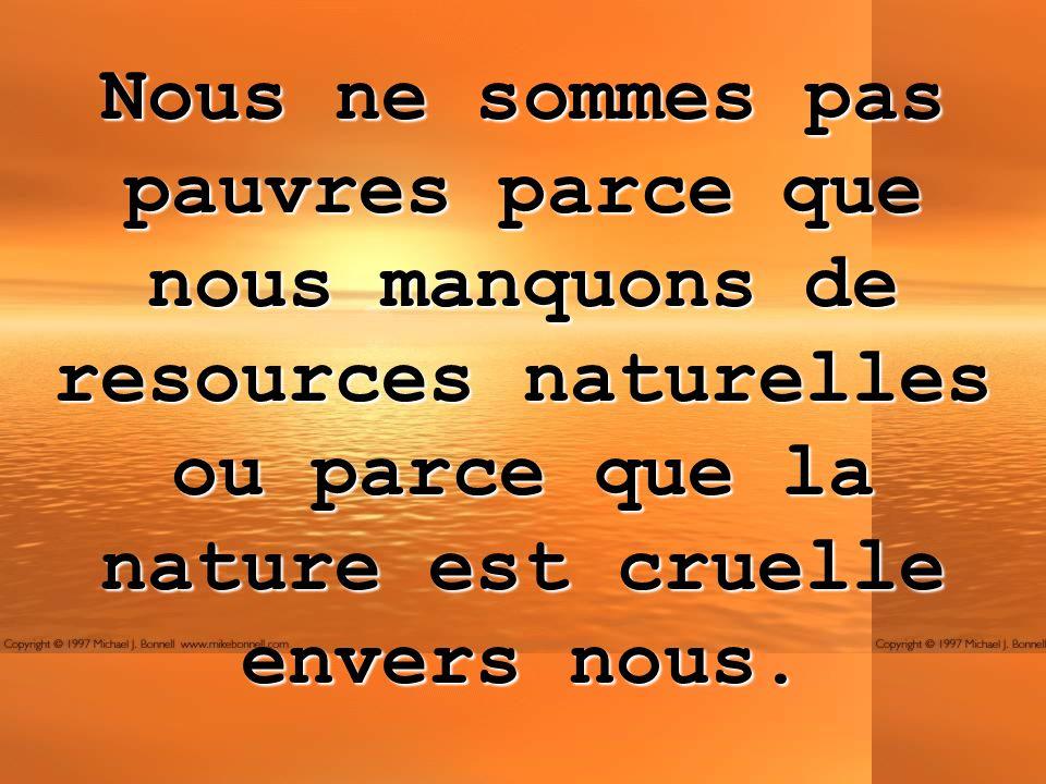 Nous ne sommes pas pauvres parce que nous manquons de resources naturelles ou parce que la nature est cruelle envers nous.