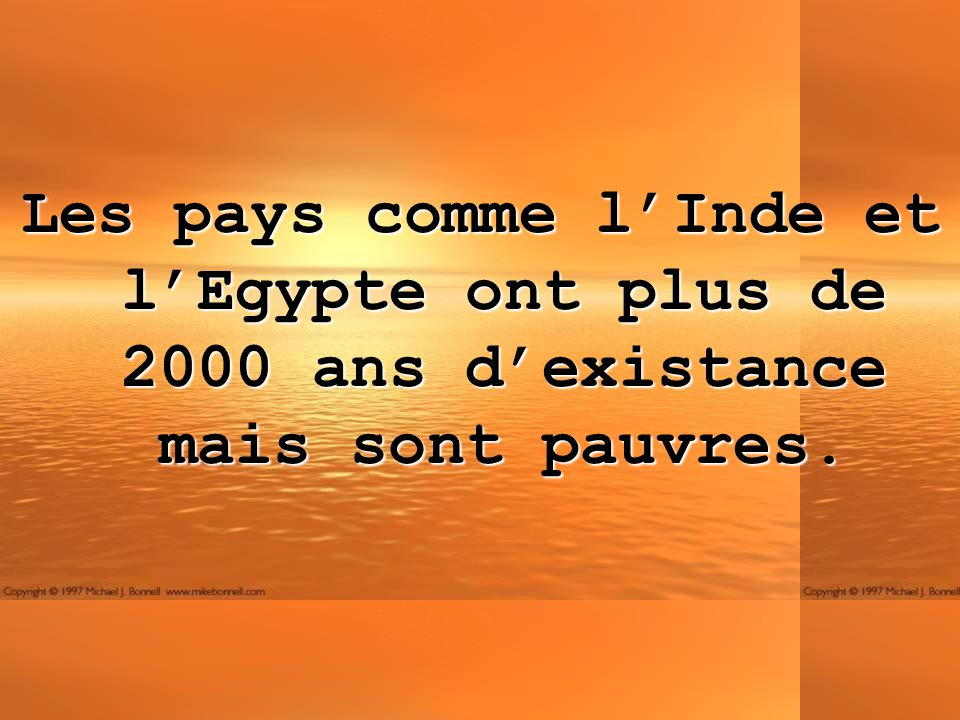 Les pays comme l'Inde et l'Egypte ont plus de 2000 ans d'existance mais sont pauvres.