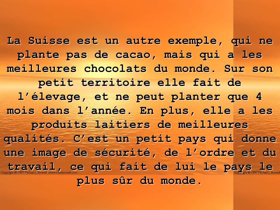 La Suisse est un autre exemple, qui ne plante pas de cacao, mais qui a les meilleures chocolats du monde.