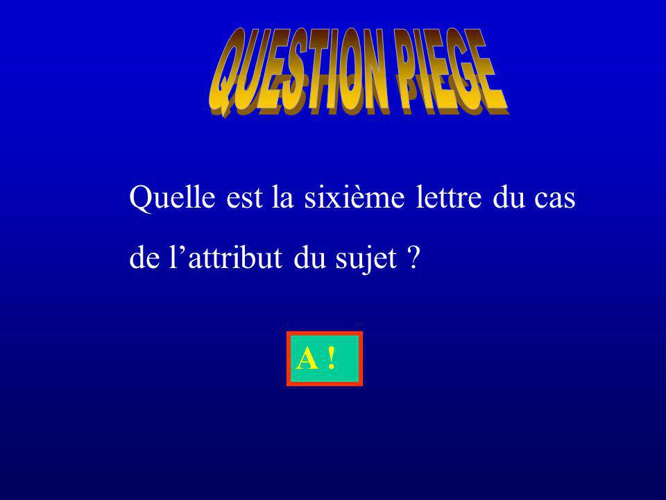 QUESTION PIEGE Quelle est la sixième lettre du cas de l'attribut du sujet A !