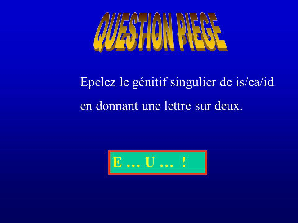 QUESTION PIEGE E … U … ! Epelez le génitif singulier de is/ea/id