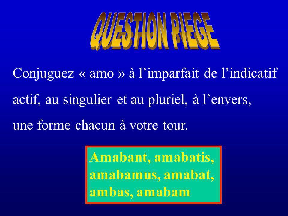 QUESTION PIEGE Conjuguez « amo » à l'imparfait de l'indicatif. actif, au singulier et au pluriel, à l'envers,