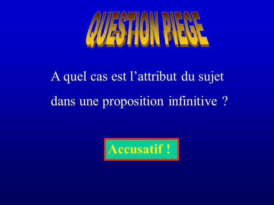 QUESTION PIEGE A quel cas est l'attribut du sujet dans une proposition infinitive Accusatif !