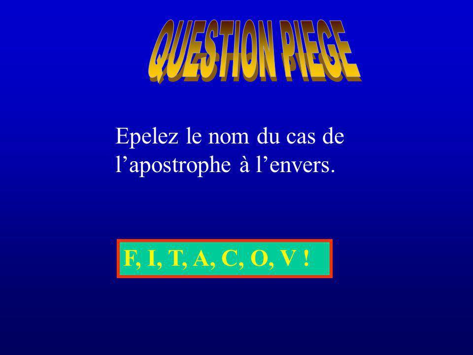 QUESTION PIEGE Epelez le nom du cas de l'apostrophe à l'envers. F, I, T, A, C, O, V !