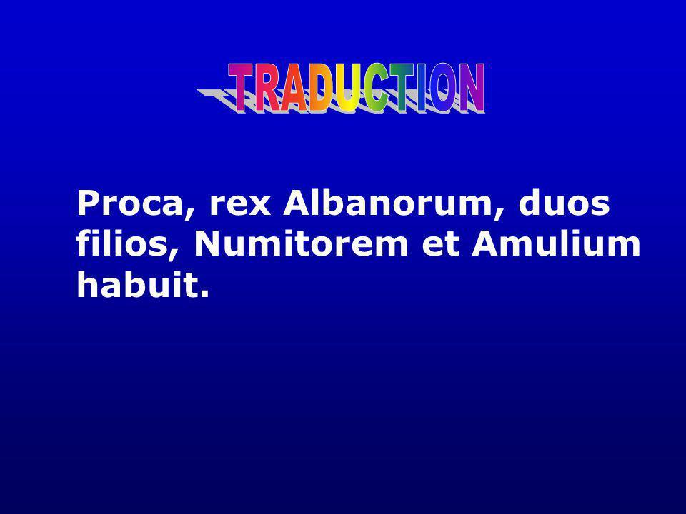 TRADUCTION Proca, rex Albanorum, duos filios, Numitorem et Amulium habuit.