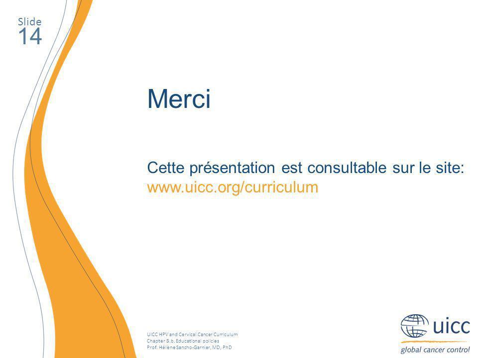 Slide 14. Merci. Cette présentation est consultable sur le site: www.uicc.org/curriculum.