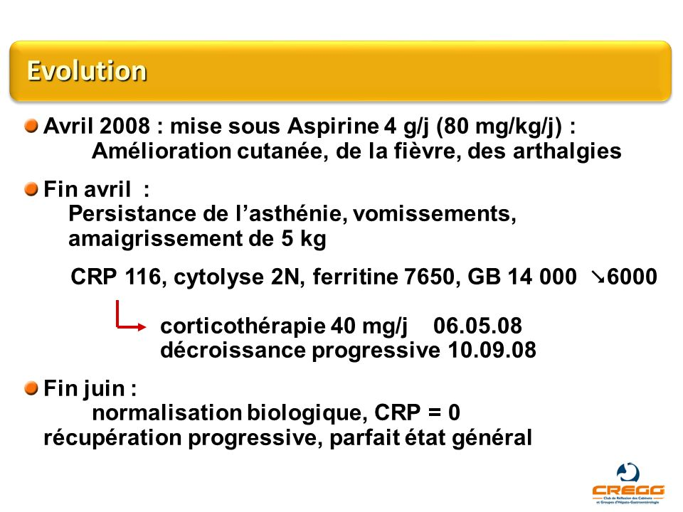 Evolution Avril 2008 : mise sous Aspirine 4 g/j (80 mg/kg/j) : Amélioration cutanée, de la fièvre, des arthalgies.