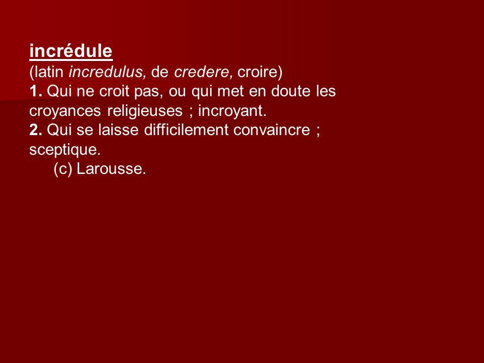 incrédule (latin incredulus, de credere, croire) 1