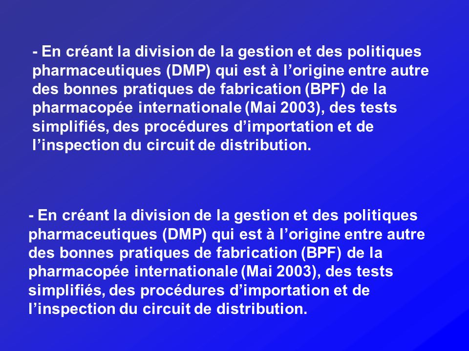 - En créant la division de la gestion et des politiques pharmaceutiques (DMP) qui est à l'origine entre autre des bonnes pratiques de fabrication (BPF) de la pharmacopée internationale (Mai 2003), des tests simplifiés, des procédures d'importation et de l'inspection du circuit de distribution.