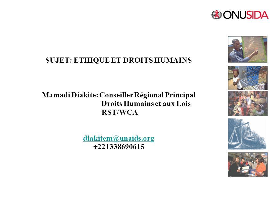 SUJET: ETHIQUE ET DROITS HUMAINS Mamadi Diakite: Conseiller Régional Principal Droits Humains et aux Lois RST/WCA diakitem@unaids.org +221338690615