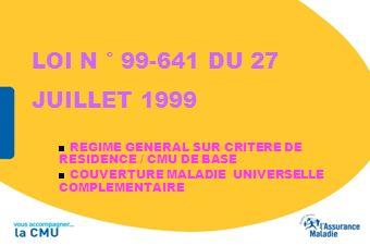 LOI N ° 99-641 DU 27 JUILLET 1999 REGIME GENERAL SUR CRITERE DE RESIDENCE / CMU DE BASE.