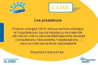 L'A.M.E. Les prestations. Prise en charge à 100 % de tous les frais médicaux. et hospitaliers en cas de maladie ou de maternité.