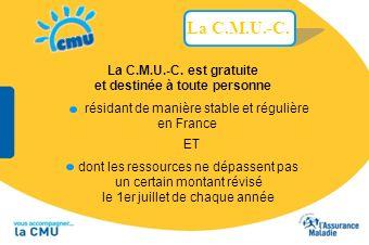La C.M.U.-C. est gratuite et destinée à toute personne