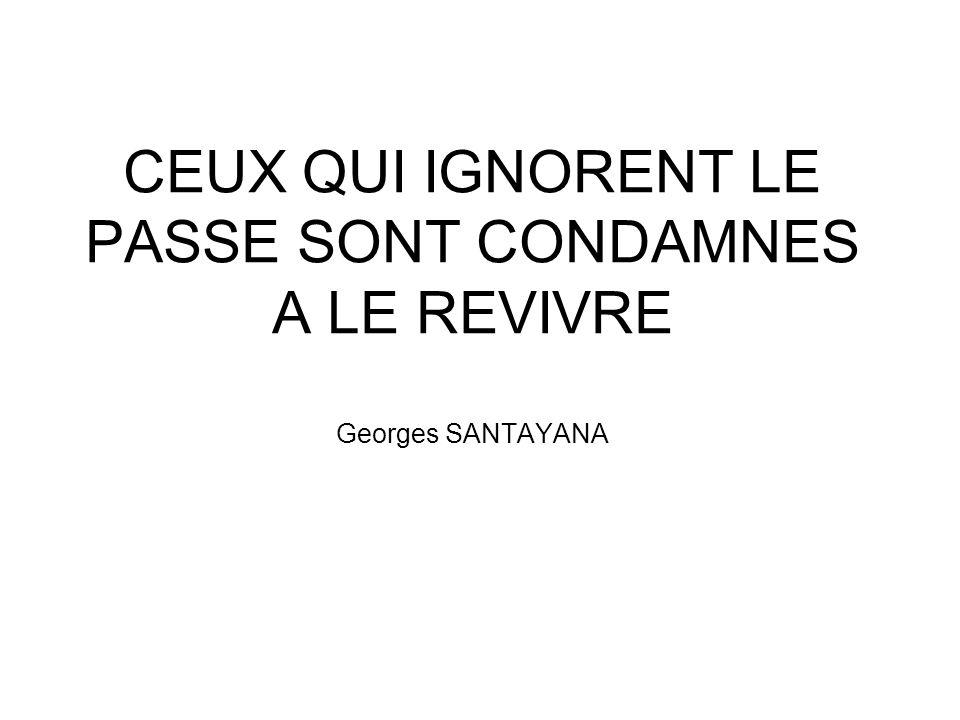 CEUX QUI IGNORENT LE PASSE SONT CONDAMNES A LE REVIVRE Georges SANTAYANA