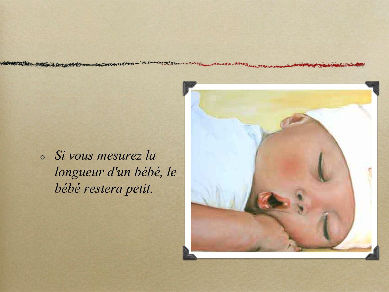 Si vous mesurez la longueur d un bébé, le bébé restera petit.