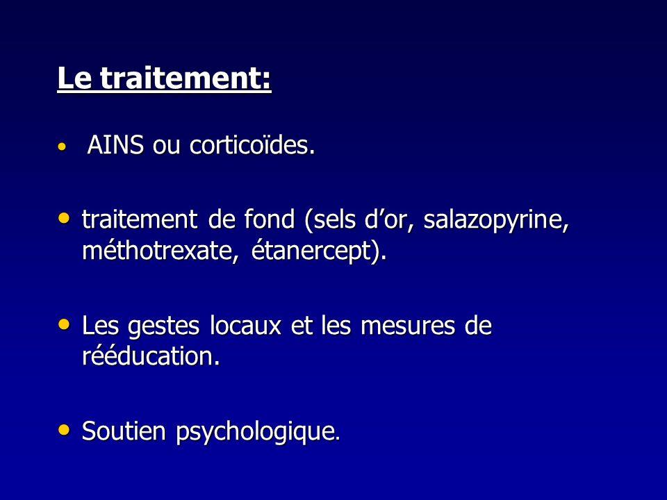 Le traitement:AINS ou corticoïdes. traitement de fond (sels d'or, salazopyrine, méthotrexate, étanercept).
