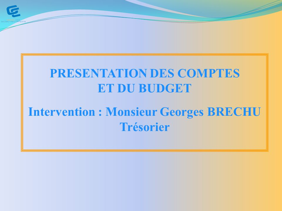 PRESENTATION DES COMPTES Intervention : Monsieur Georges BRECHU