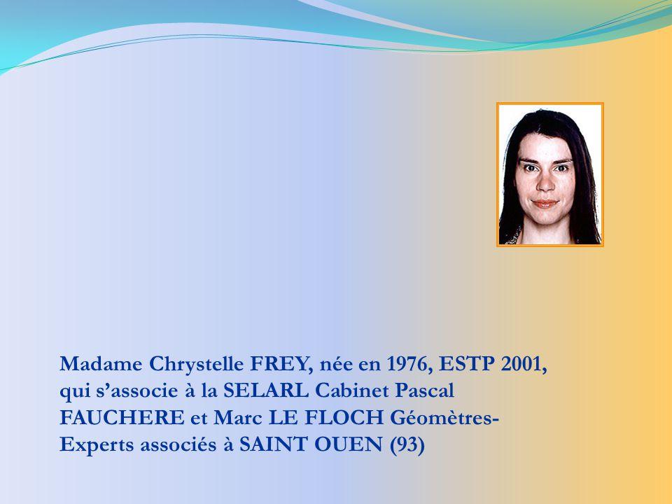 Madame Chrystelle FREY, née en 1976, ESTP 2001, qui s'associe à la SELARL Cabinet Pascal FAUCHERE et Marc LE FLOCH Géomètres-Experts associés à SAINT OUEN (93)