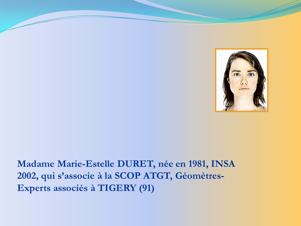 Madame Marie-Estelle DURET, née en 1981, INSA 2002, qui s'associe à la SCOP ATGT, Géomètres-Experts associés à TIGERY (91)