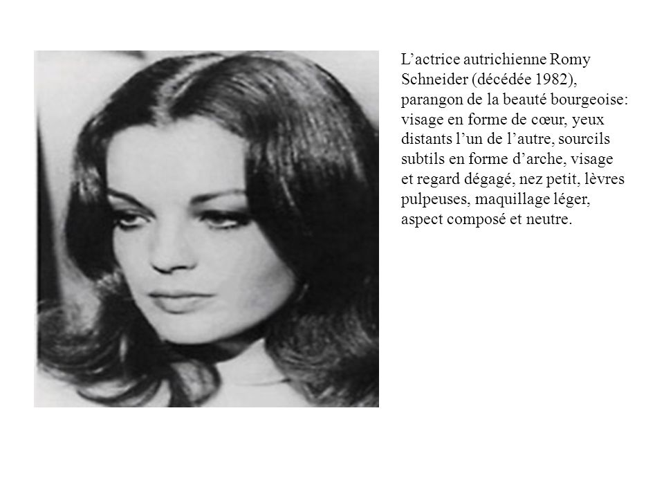L'actrice autrichienne Romy Schneider (décédée 1982), parangon de la beauté bourgeoise: visage en forme de cœur, yeux distants l'un de l'autre, sourcils subtils en forme d'arche, visage et regard dégagé, nez petit, lèvres pulpeuses, maquillage léger, aspect composé et neutre.
