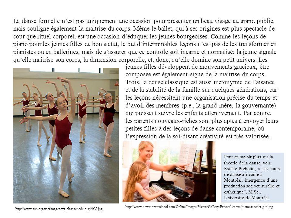 La danse formelle n'est pas uniquement une occasion pour présenter un beau visage au grand public, mais souligne également la maitrise du corps. Même le ballet, qui à ses origines est plus spectacle de cour que rituel corporel, est une occasion d'éduquer les jeunes bourgeoises. Comme les leçons de piano pour les jeunes filles de bon statut, le but d'interminables leçons n'est pas de les transformer en pianistes ou en ballerines, mais de s'assurer que ce contrôle soit incarné et normalisé: la jeune signale qu'elle maitrise son corps, la dimension corporelle, et, donc, qu'elle domine son petit univers. Les
