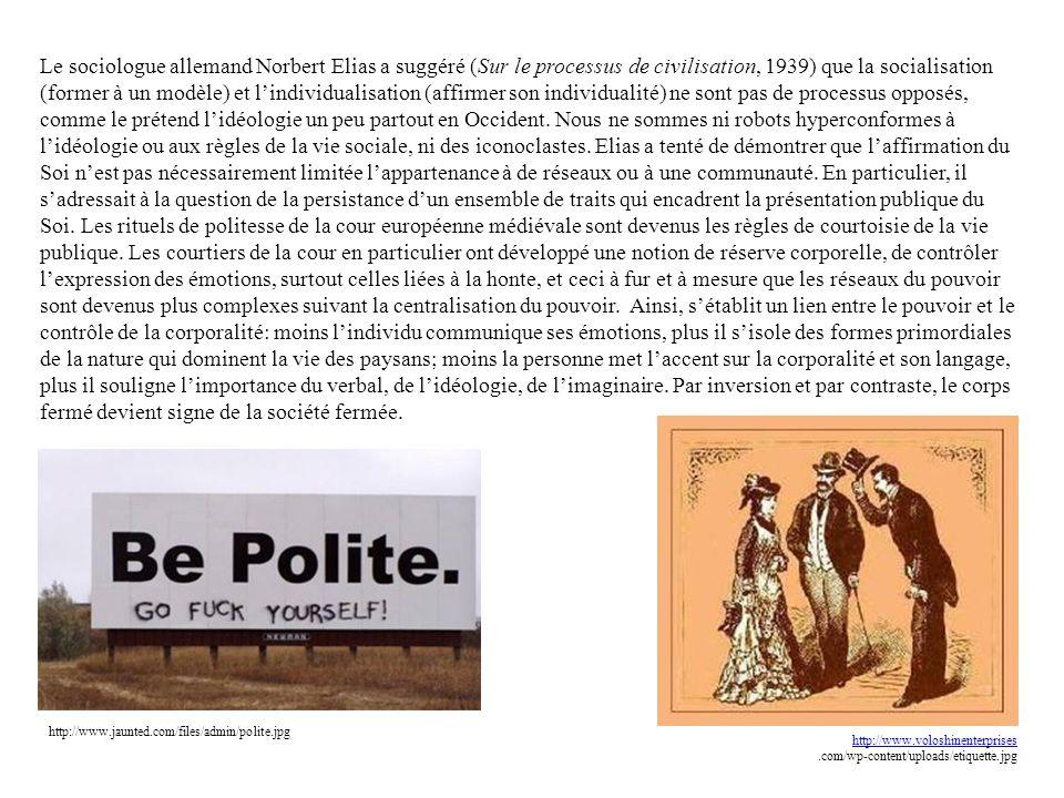 Le sociologue allemand Norbert Elias a suggéré (Sur le processus de civilisation, 1939) que la socialisation (former à un modèle) et l'individualisation (affirmer son individualité) ne sont pas de processus opposés, comme le prétend l'idéologie un peu partout en Occident. Nous ne sommes ni robots hyperconformes à l'idéologie ou aux règles de la vie sociale, ni des iconoclastes. Elias a tenté de démontrer que l'affirmation du Soi n'est pas nécessairement limitée l'appartenance à de réseaux ou à une communauté. En particulier, il s'adressait à la question de la persistance d'un ensemble de traits qui encadrent la présentation publique du Soi. Les rituels de politesse de la cour européenne médiévale sont devenus les règles de courtoisie de la vie publique. Les courtiers de la cour en particulier ont développé une notion de réserve corporelle, de contrôler l'expression des émotions, surtout celles liées à la honte, et ceci à fur et à mesure que les réseaux du pouvoir sont devenus plus complexes suivant la centralisation du pouvoir. Ainsi, s'établit un lien entre le pouvoir et le contrôle de la corporalité: moins l'individu communique ses émotions, plus il s'isole des formes primordiales de la nature qui dominent la vie des paysans; moins la personne met l'accent sur la corporalité et son langage, plus il souligne l'importance du verbal, de l'idéologie, de l'imaginaire. Par inversion et par contraste, le corps fermé devient signe de la société fermée.