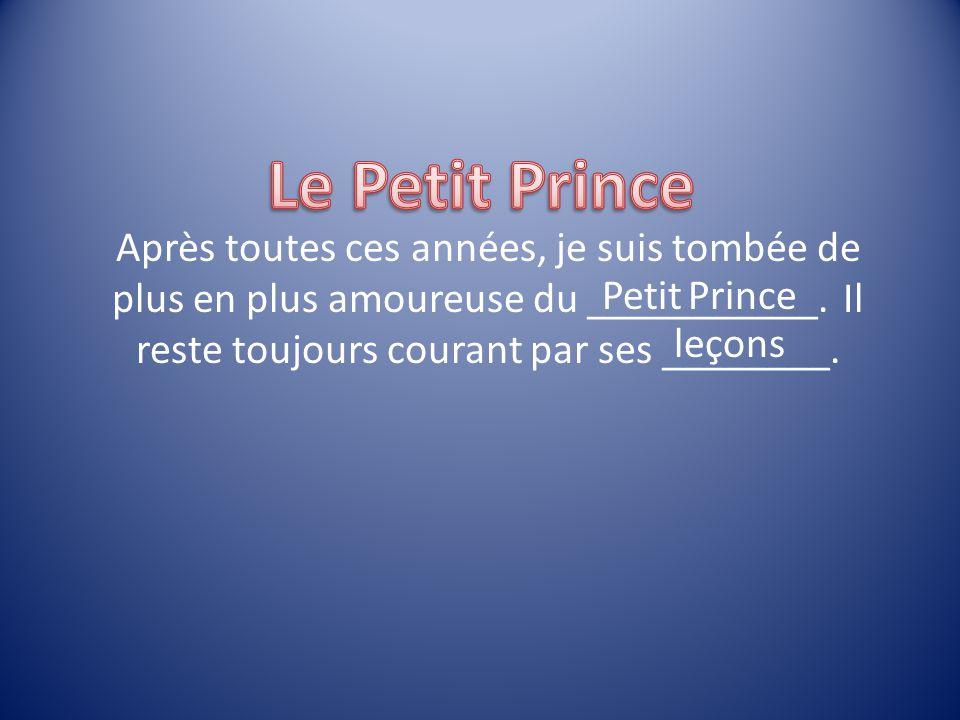 Le Petit Prince Après toutes ces années, je suis tombée de plus en plus amoureuse du ___________. Il reste toujours courant par ses ________.