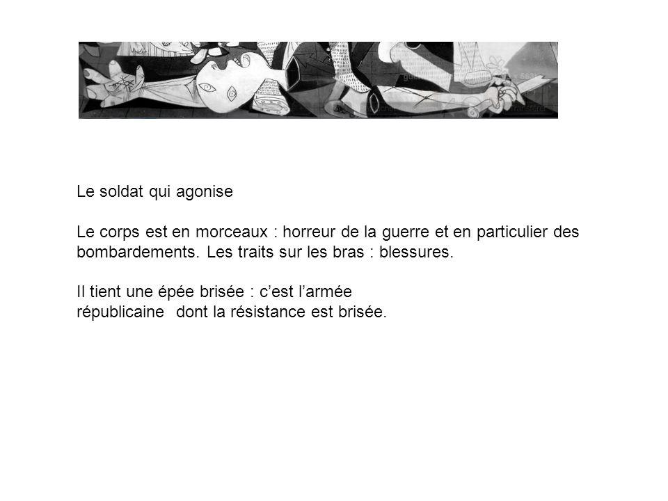 Le soldat qui agonise Le corps est en morceaux : horreur de la guerre et en particulier des. bombardements. Les traits sur les bras : blessures.