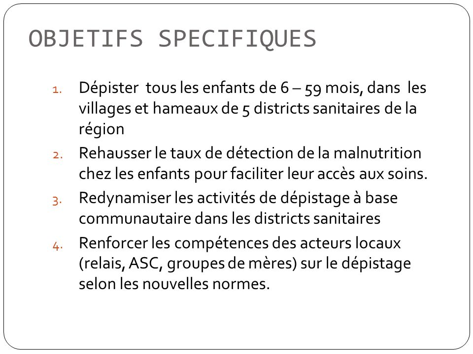 OBJETIFS SPECIFIQUES Dépister tous les enfants de 6 – 59 mois, dans les villages et hameaux de 5 districts sanitaires de la région.