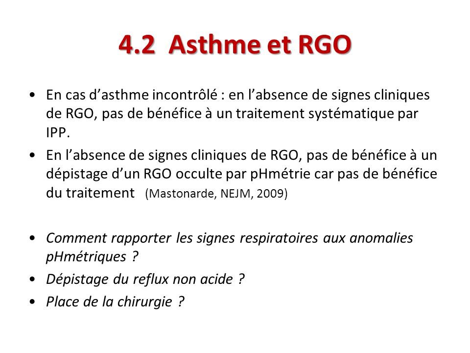 4.2 Asthme et RGO En cas d'asthme incontrôlé : en l'absence de signes cliniques de RGO, pas de bénéfice à un traitement systématique par IPP.