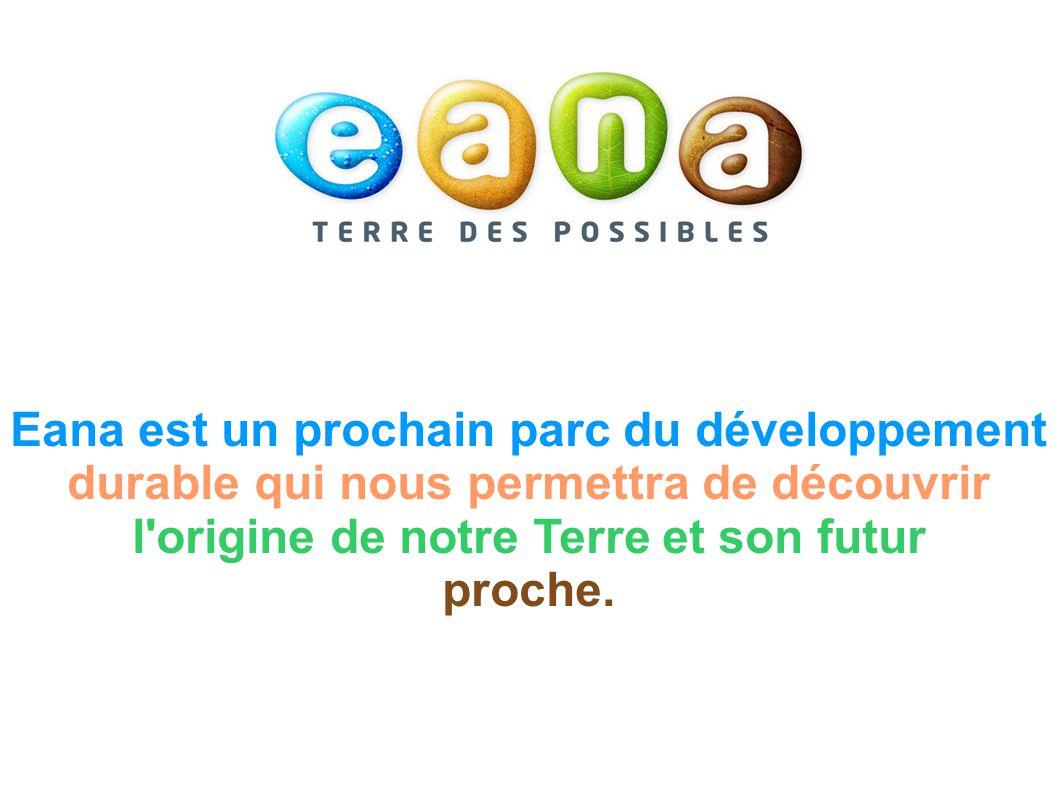 Eana est un prochain parc du développement durable qui nous permettra de découvrir l origine de notre Terre et son futur