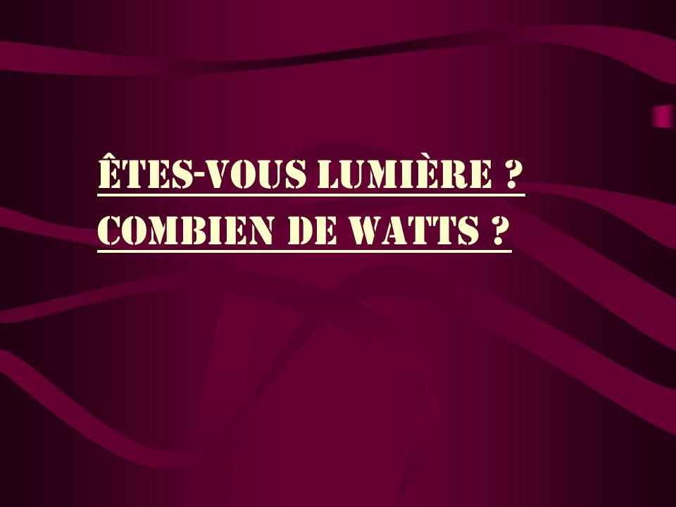ÊteS-VOUS LUMIÈRE COMBIEN DE WATTS