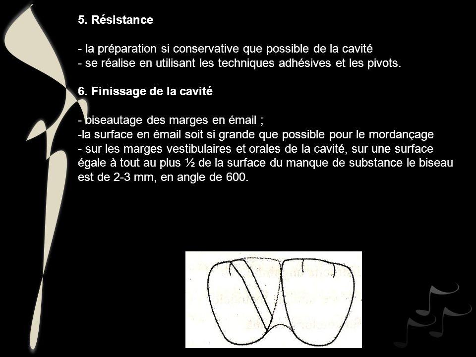 5. Résistance - la préparation si conservative que possible de la cavité. - se réalise en utilisant les techniques adhésives et les pivots.