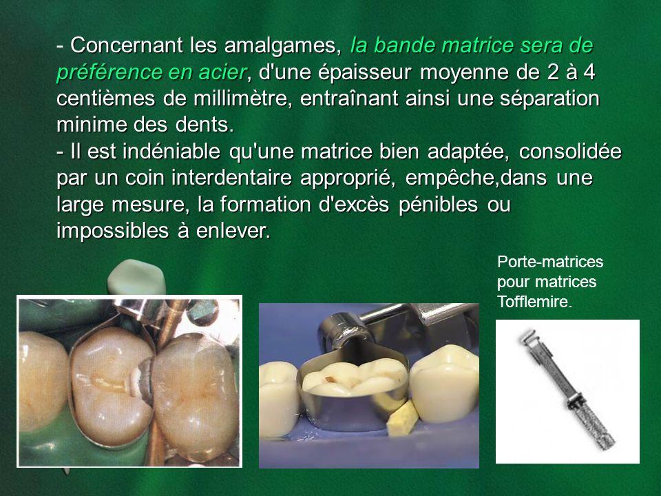 Concernant les amalgames, la bande matrice sera de préférence en acier, d une épaisseur moyenne de 2 à 4 centièmes de millimètre, entraînant ainsi une séparation minime des dents.