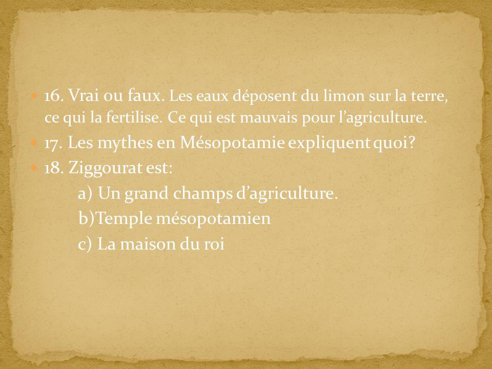 16. Vrai ou faux. Les eaux déposent du limon sur la terre, ce qui la fertilise. Ce qui est mauvais pour l'agriculture.