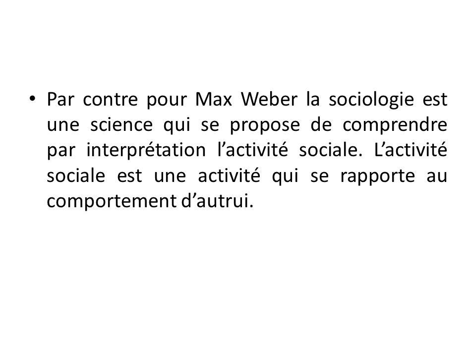 Par contre pour Max Weber la sociologie est une science qui se propose de comprendre par interprétation l'activité sociale.