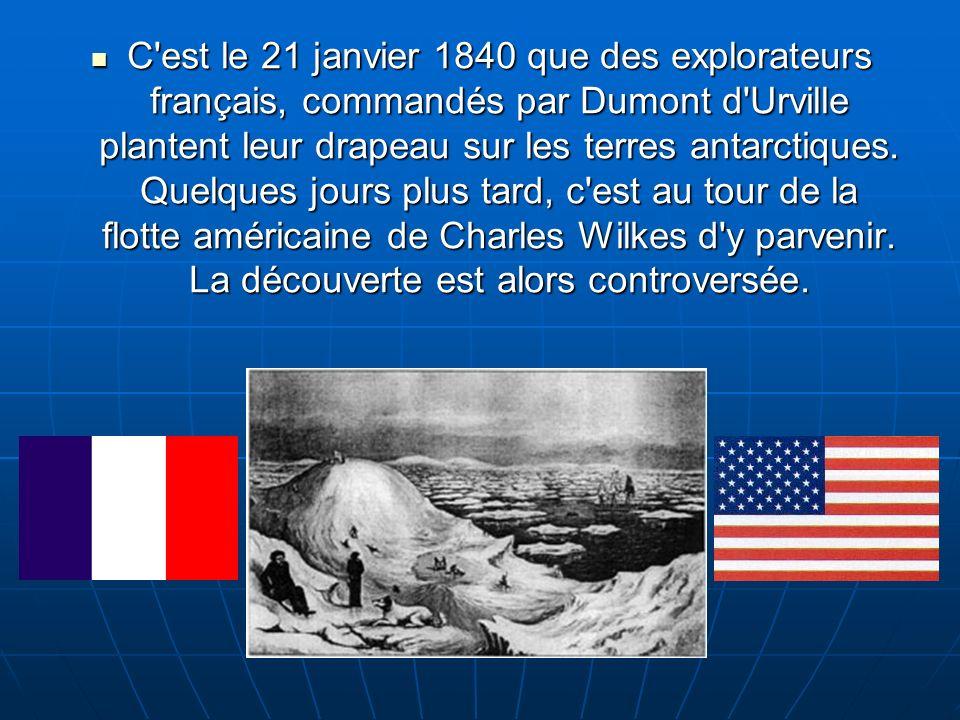 C est le 21 janvier 1840 que des explorateurs français, commandés par Dumont d Urville plantent leur drapeau sur les terres antarctiques.