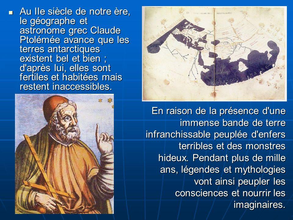 Au IIe siècle de notre ère, le géographe et astronome grec Claude Ptolémée avance que les terres antarctiques existent bel et bien ; d après lui, elles sont fertiles et habitées mais restent inaccessibles.
