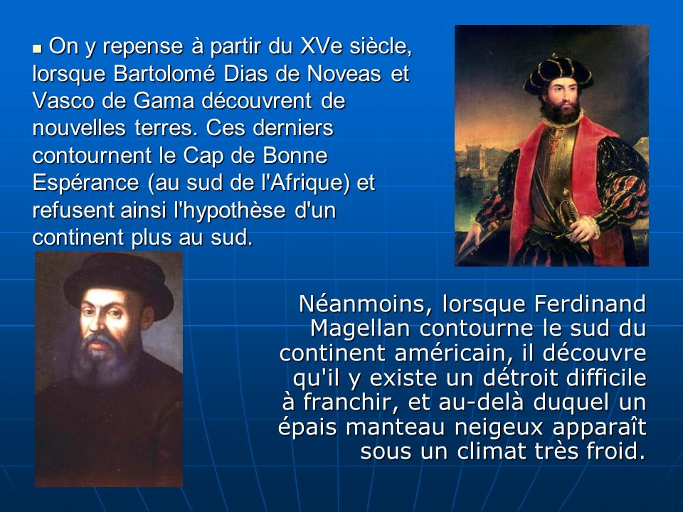On y repense à partir du XVe siècle, lorsque Bartolomé Dias de Noveas et Vasco de Gama découvrent de nouvelles terres. Ces derniers contournent le Cap de Bonne Espérance (au sud de l Afrique) et refusent ainsi l hypothèse d un continent plus au sud.