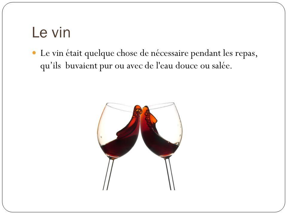 Le vin Le vin était quelque chose de nécessaire pendant les repas, qu'ils buvaient pur ou avec de l eau douce ou salée.