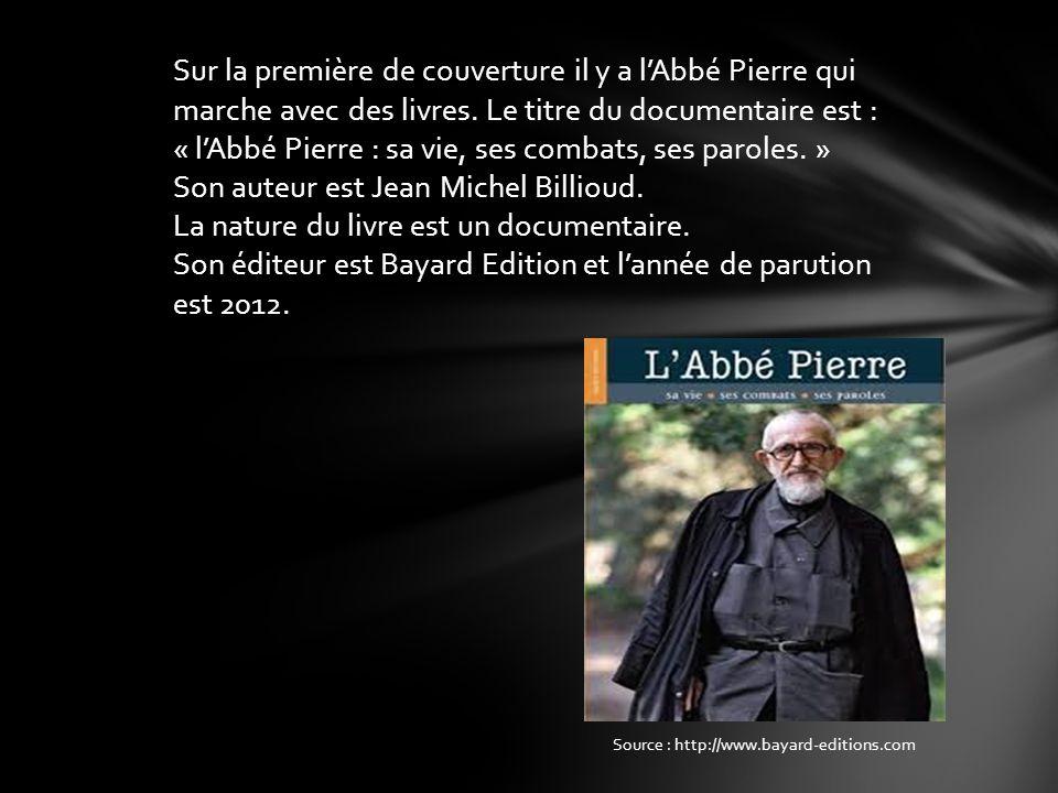 Sur la première de couverture il y a l'Abbé Pierre qui marche avec des livres. Le titre du documentaire est : « l'Abbé Pierre : sa vie, ses combats, ses paroles. » Son auteur est Jean Michel Billioud. La nature du livre est un documentaire. Son éditeur est Bayard Edition et l'année de parution est 2012.