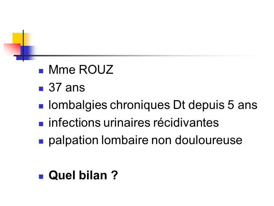 Mme ROUZ 37 ans. lombalgies chroniques Dt depuis 5 ans. infections urinaires récidivantes. palpation lombaire non douloureuse.