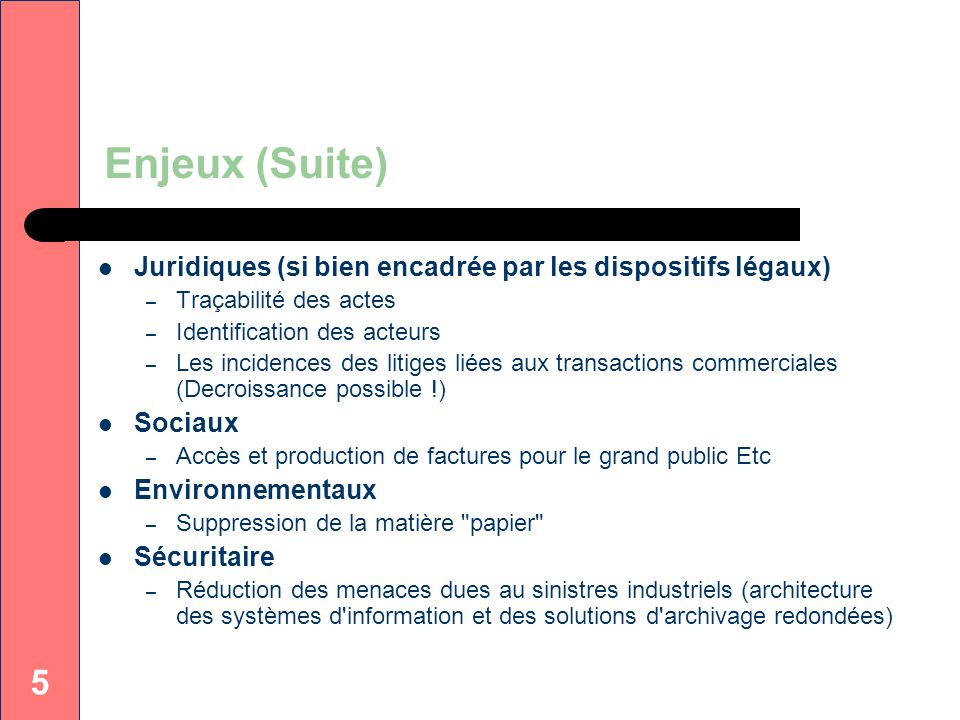 Enjeux (Suite) Juridiques (si bien encadrée par les dispositifs légaux) Traçabilité des actes. Identification des acteurs.