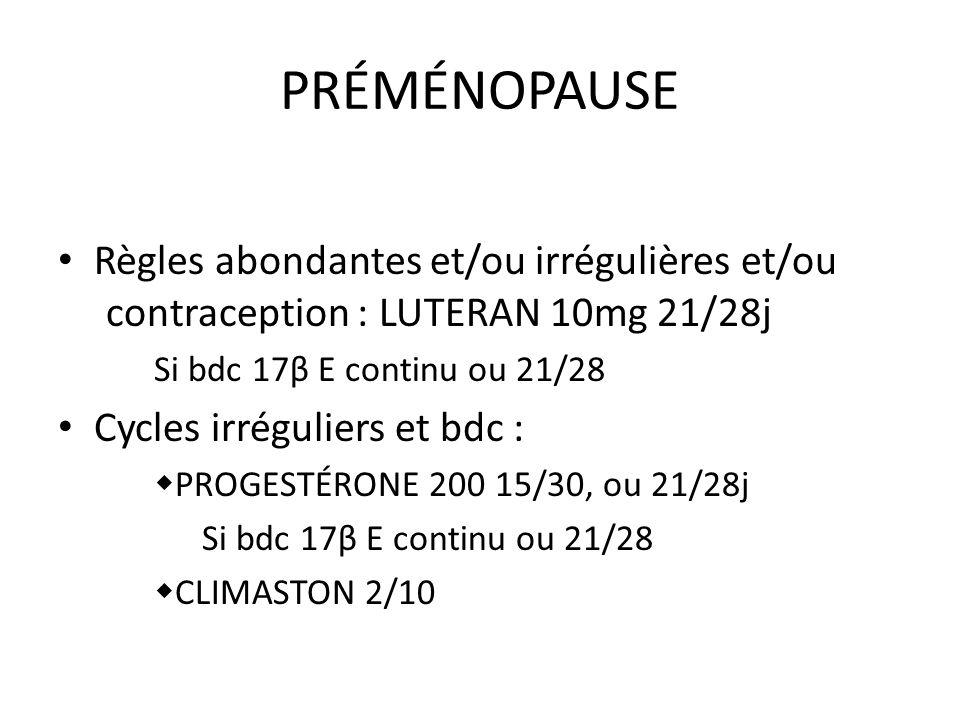 PRÉMÉNOPAUSE Règles abondantes et/ou irrégulières et/ou contraception : LUTERAN 10mg 21/28j. Si bdc 17β E continu ou 21/28.