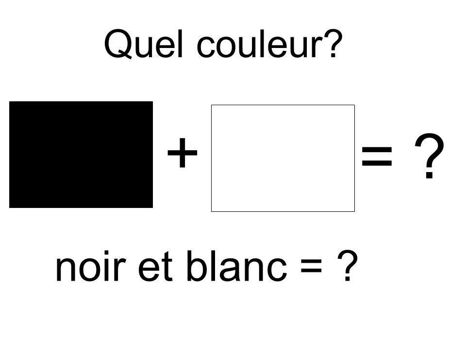 Quel couleur + = noir et blanc =