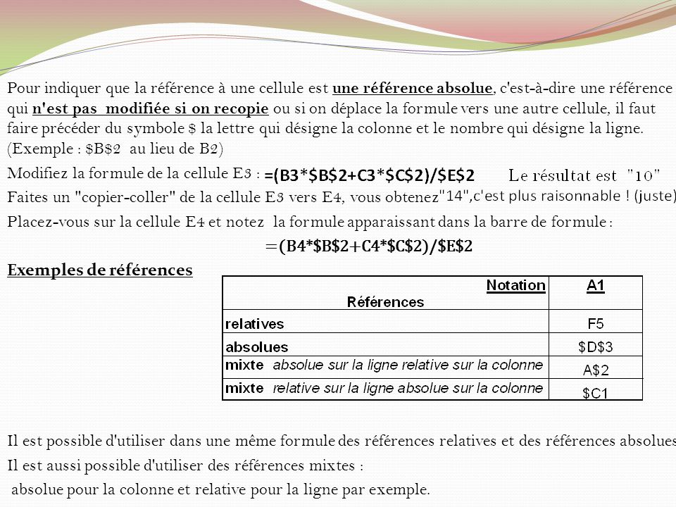 Pour indiquer que la référence à une cellule est une référence absolue, c est-à-dire une référence qui n est pas modifiée si on recopie ou si on déplace la formule vers une autre cellule, il faut faire précéder du symbole $ la lettre qui désigne la colonne et le nombre qui désigne la ligne. (Exemple : $B$2 au lieu de B2)