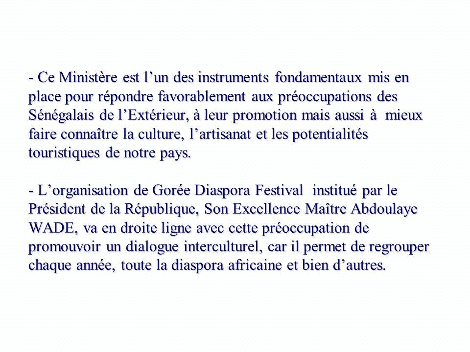- Ce Ministère est l'un des instruments fondamentaux mis en place pour répondre favorablement aux préoccupations des Sénégalais de l'Extérieur, à leur promotion mais aussi à mieux faire connaître la culture, l'artisanat et les potentialités touristiques de notre pays.