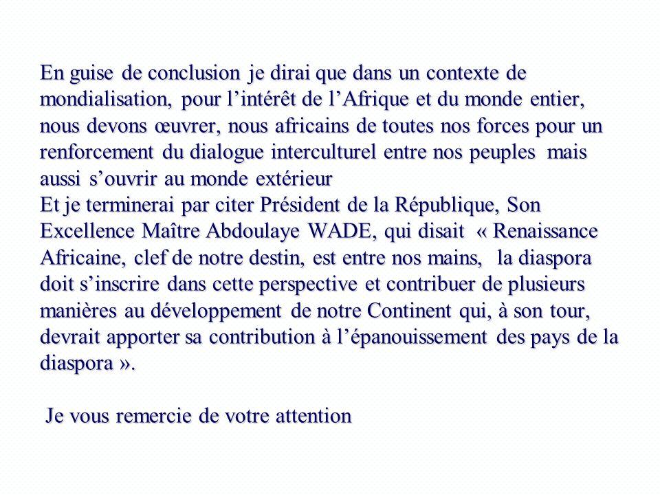 En guise de conclusion je dirai que dans un contexte de mondialisation, pour l'intérêt de l'Afrique et du monde entier, nous devons œuvrer, nous africains de toutes nos forces pour un renforcement du dialogue interculturel entre nos peuples mais aussi s'ouvrir au monde extérieur Et je terminerai par citer Président de la République, Son Excellence Maître Abdoulaye WADE, qui disait « Renaissance Africaine, clef de notre destin, est entre nos mains, la diaspora doit s'inscrire dans cette perspective et contribuer de plusieurs manières au développement de notre Continent qui, à son tour, devrait apporter sa contribution à l'épanouissement des pays de la diaspora ».