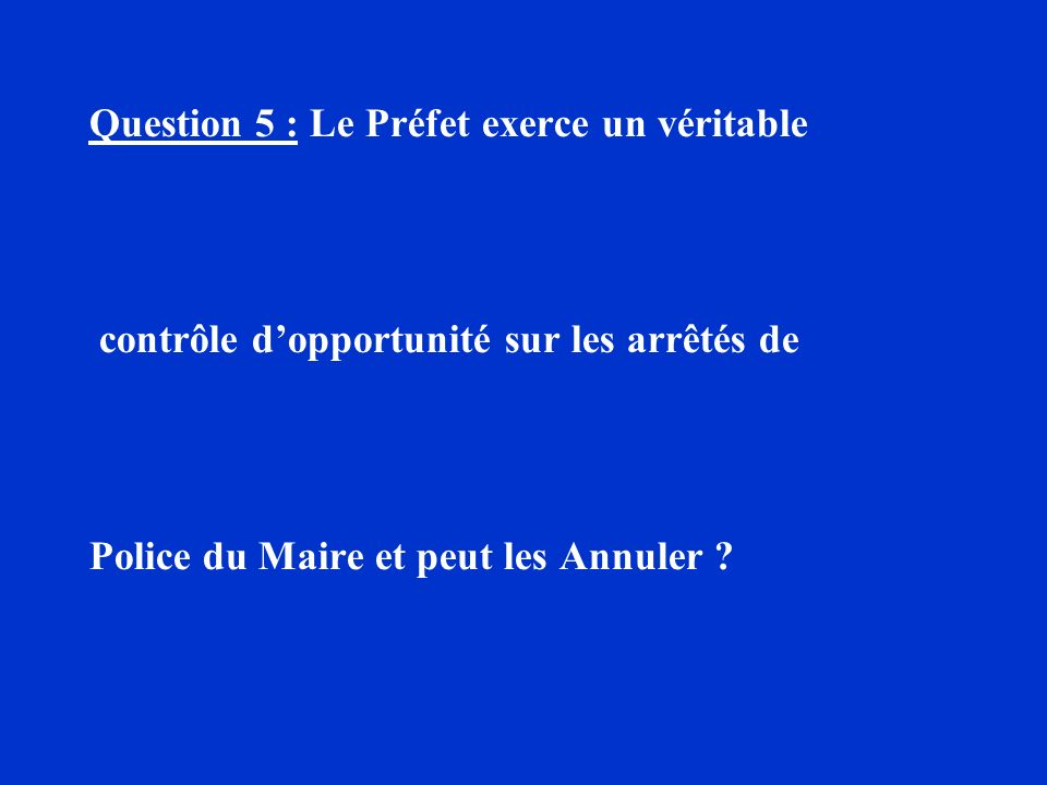 Question 5 : Le Préfet exerce un véritable